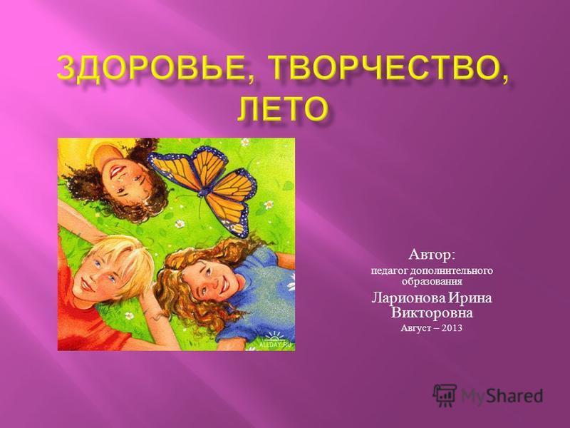 Автор : педагог дополнительного образования Ларионова Ирина Викторовна Август – 2013