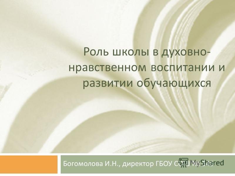 Роль школы в духовно - нравственном воспитании и развитии обучающихся Богомолова И. Н., директор ГБОУ СОШ 546