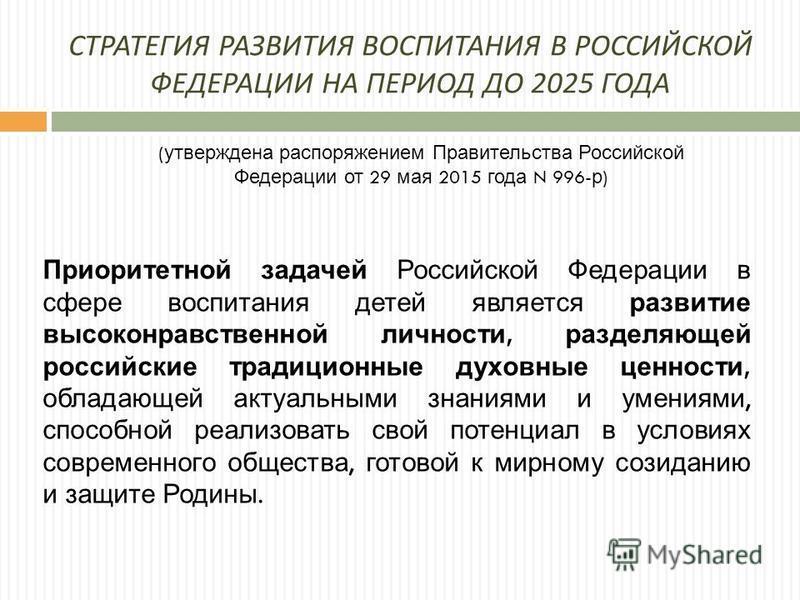 СТРАТЕГИЯ РАЗВИТИЯ ВОСПИТАНИЯ В РОССИЙСКОЙ ФЕДЕРАЦИИ НА ПЕРИОД ДО 2025 ГОДА ( утверждена распоряжением Правительства Российской Федерации от 29 мая 2015 года N 996- р ) Приоритетной задачей Российской Федерации в сфере воспитания детей является разви