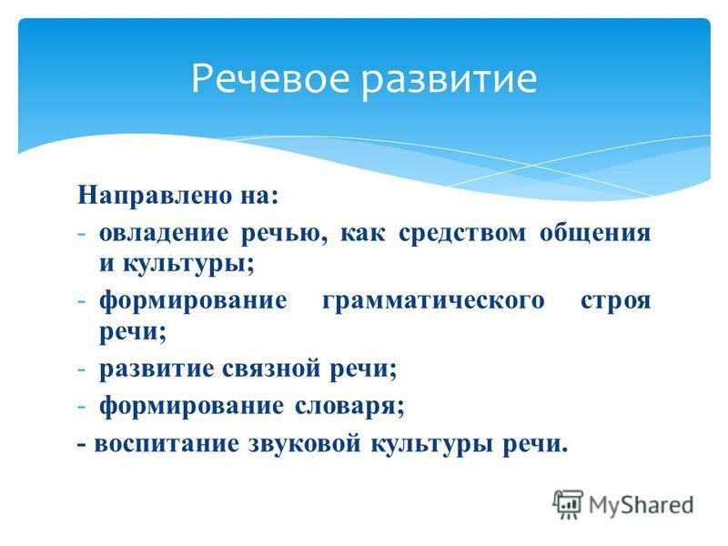 Направлено на: -овладение речью, как средством общения и культуры; -формирование грамматического строя речи; -развитие связной речи; -формирование словаря; - воспитание звуковой культуры речи. Речевое развитие