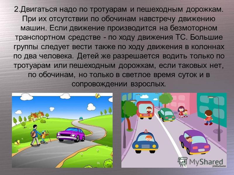 2. Двигаться надо по тротуарам и пешеходным дорожкам. При их отсутствии по обочинам навстречу движению машин. Если движение производится на безмоторном транспортном средстве - по ходу движения ТС. Большие группы следует вести также по ходу движения в