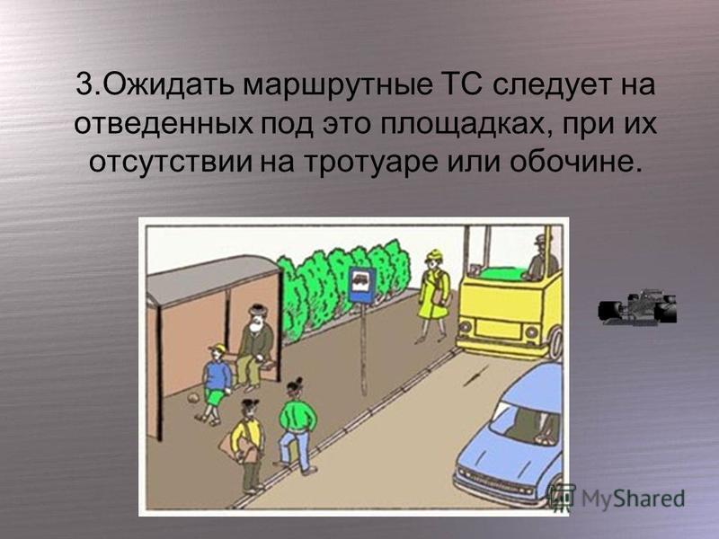 3. Ожидать маршрутные ТС следует на отведенных под это площадках, при их отсутствии на тротуаре или обочине.