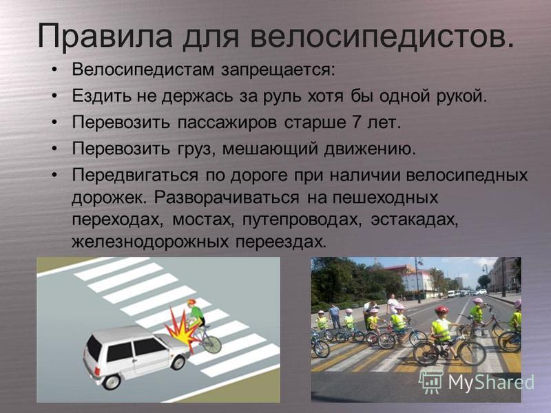 Правила для велосипедистов. Велосипедистам запрещается: Ездить не держась за руль хотя бы одной рукой. Перевозить пассажиров старше 7 лет. Перевозить груз, мешающий движению. Передвигаться по дороге при наличии велосипедных дорожек. Разворачиваться н