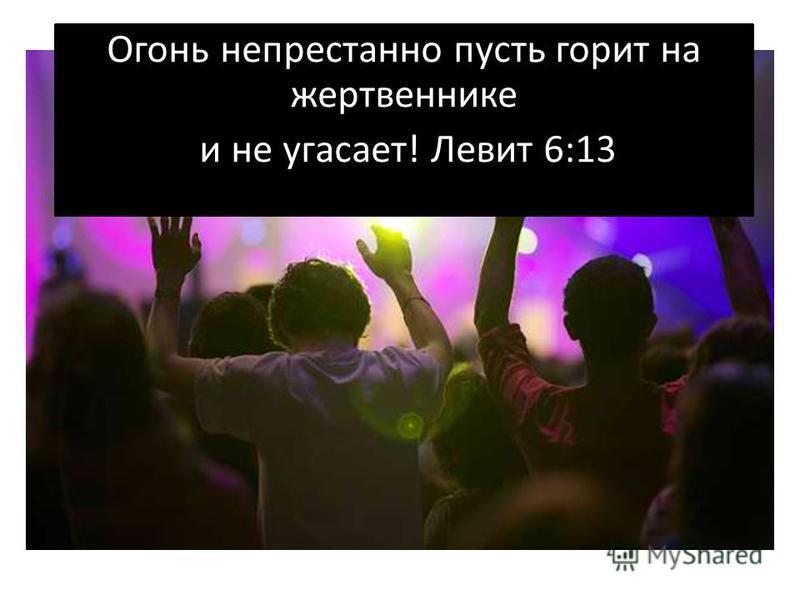 Огонь непрестанно пусть горит на жертвеннике и не угасает! Левит 6:13