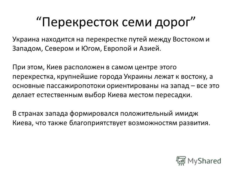 Перекресток семи дорог Украина находится на перекрестке путей между Востоком и Западом, Севером и Югом, Европой и Азией. При этом, Киев расположен в самом центре этого перекрестка, крупнейшие города Украины лежат к востоку, а основные пассажиропотоки
