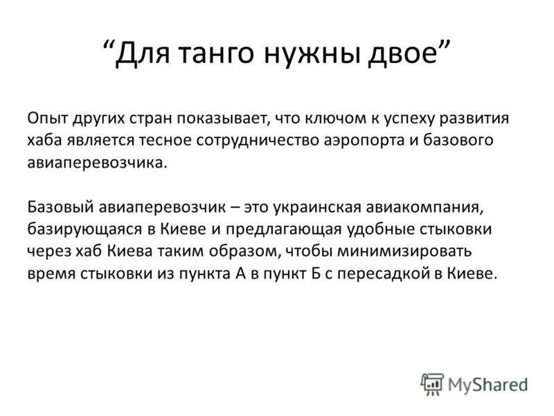 Для танго нужны двое Опыт других стран показывает, что ключом к успеху развития хаба является тесное сотрудничество аэропорта и базового авиаперевозчика. Базовый авиаперевозчик – это украинская авиакомпания, базирующаяся в Киеве и предлагающая удобны