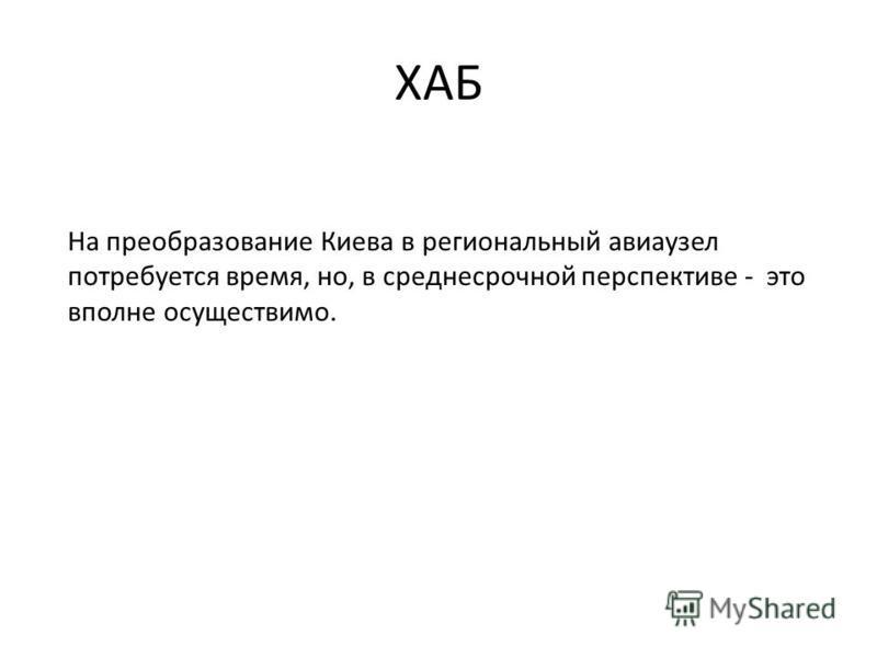 ХАБ Hа преобразование Киева в региональный авиаузел потребуется время, но, в среднесрочной перспективе - это вполне осуществимо.