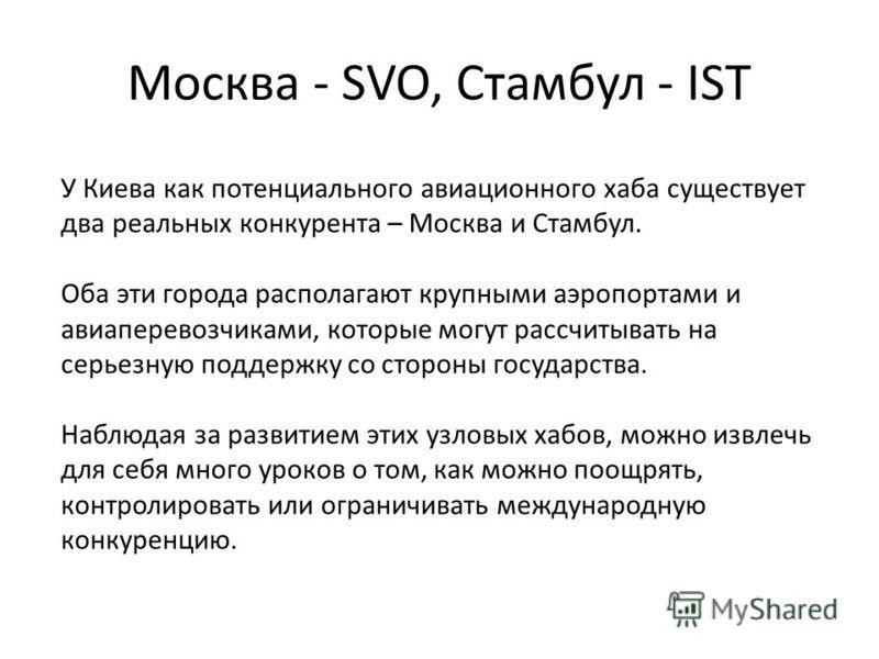 Москва - SVO, Стамбул - IST У Киева как потенциального авиационного хаба существует два реальных конкурента – Москва и Стамбул. Оба эти города располагают крупными аэропортами и авиаперевозчиками, которые могут рассчитывать на серьезную поддержку со
