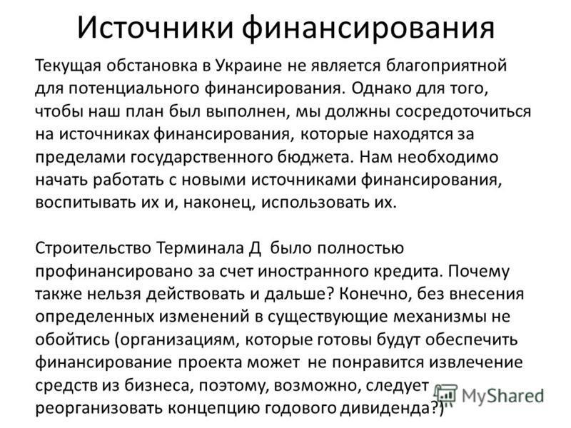 Источники финансирования Текущая обстановка в Украине не является благоприятной для потенциального финансирования. Однако для того, чтобы наш план был выполнен, мы должны сосредоточиться на источниках финансирования, которые находятся за пределами го