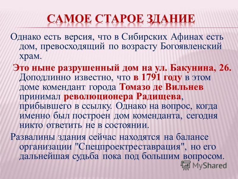 Однако есть версия, что в Сибирских Афинах есть дом, превосходящий по возрасту Богоявленский храм. Это ныне разрушенный дом на ул. Бакунина, 26. Доподлинно известно, что в 1791 году в этом доме комендант города Томазо де Вильнев принимал революционер