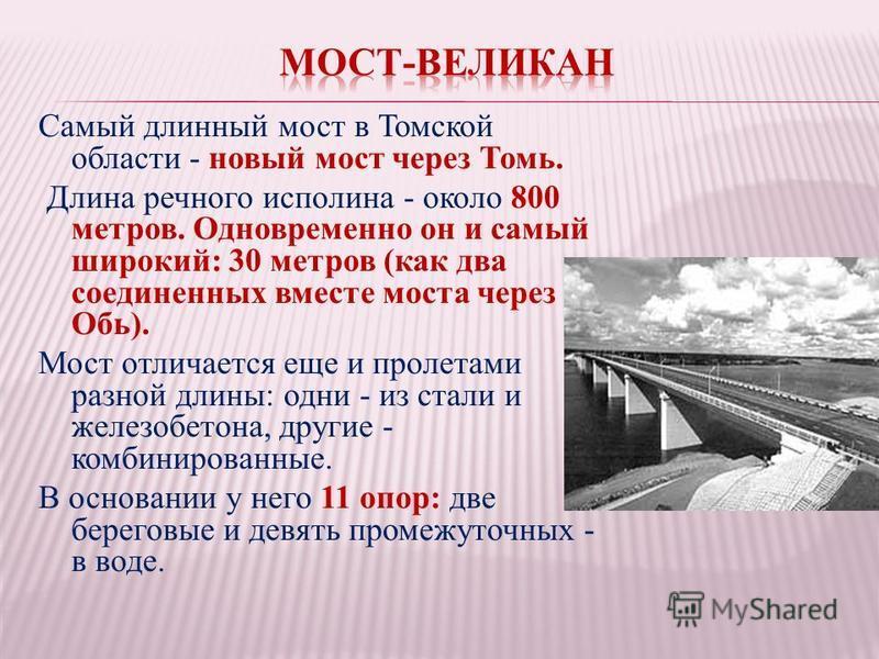 Самый длинный мост в Томской области - новый мост через Томь. Длина речного исполина - около 800 метров. Одновременно он и самый широкий: 30 метров (как два соединенных вместе моста через Обь). Мост отличается еще и пролетами разной длины: одни - из