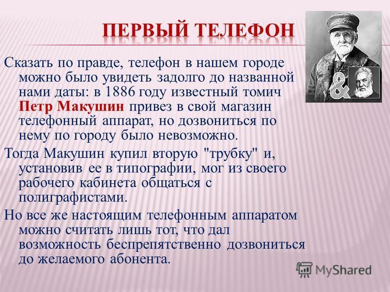Сказать по правде, телефон в нашем городе можно было увидеть задолго до названной нами даты: в 1886 году известный томич Петр Макушин привез в свой магазин телефонный аппарат, но дозвониться по нему по городу было невозможно. Тогда Макушин купил втор