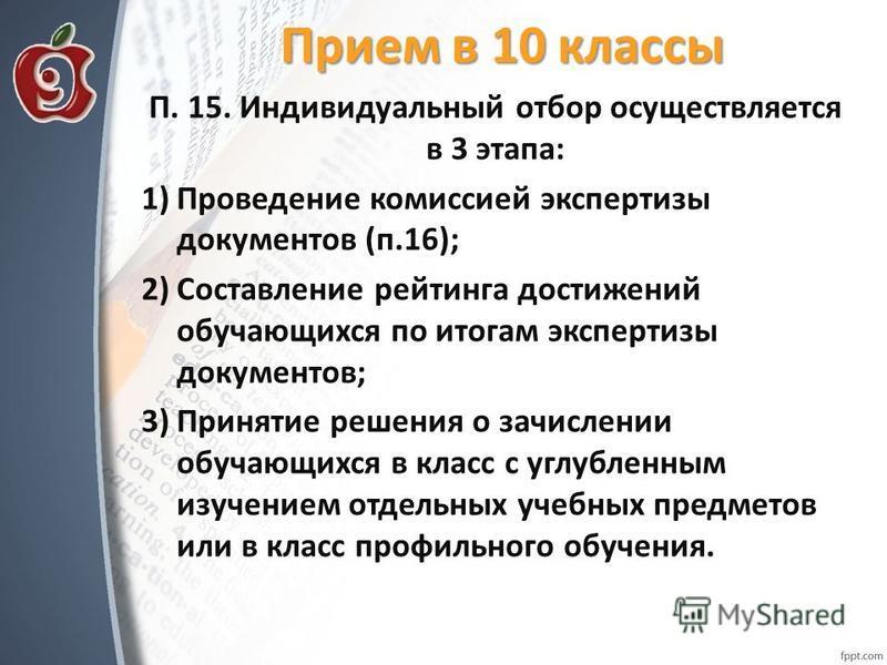 Прием в 10 классы П. 15. Индивидуальный отбор осуществляется в 3 этапа: 1)Проведение комиссией экспертизы документов (п.16); 2)Составление рейтинга достижений обучающихся по итогам экспертизы документов; 3)Принятие решения о зачислении обучающихся в