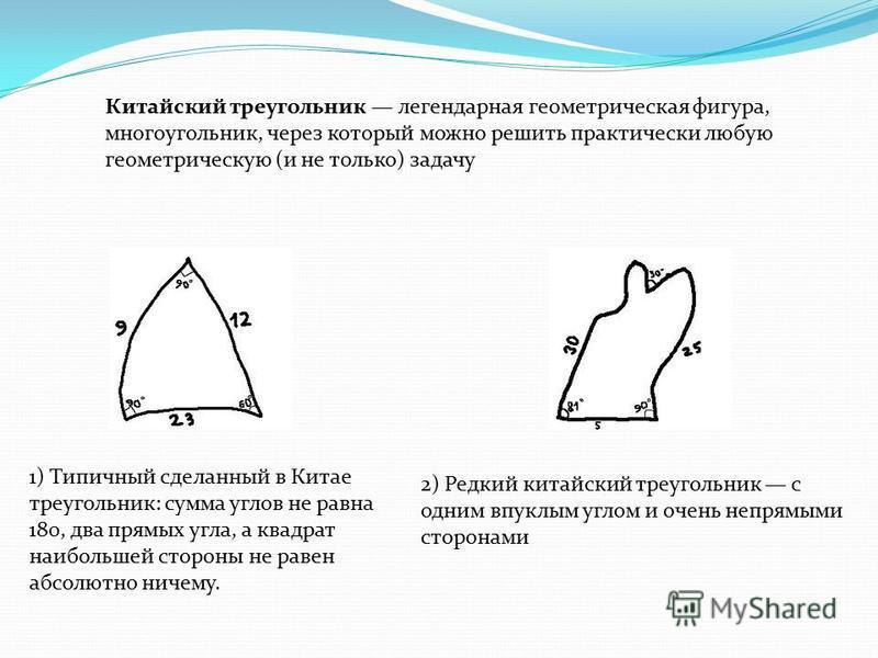 Китайский треугольник легендарная геометрическая фигура, многоугольник, через который можно решить практически любую геометрическую (и не только) задачу 1) Типичный сделанный в Китае треугольник: сумма углов не равна 180, два прямых угла, а квадрат н