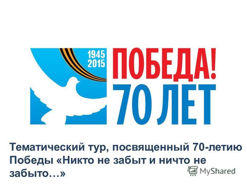 Тематический тур, посвященный 70-летию Победы «Никто не забыт и ничто не забыто…»