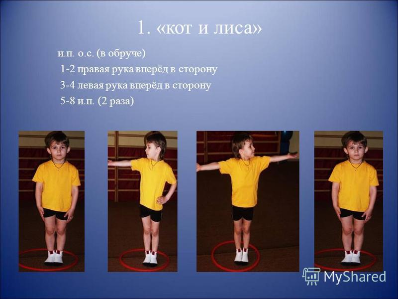 1. «кот и лиса» и.п. о.с. (в обруче) 1-2 правая рука вперёд в сторону 3-4 левая рука вперёд в сторону 5-8 и.п. (2 раза)