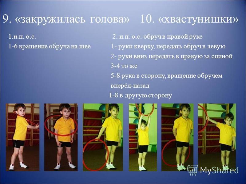 9. «закружилась голова» 10. «хвастунишки» 1.и.п. о.с. 2. и.п. о.с. обруч в правой руке 1-6 вращение обруча на шее 1- руки кверху, передать обруч в левую 2- руки вниз передать в правую за спиной 3-4 то же 5-8 рука в сторону, вращение обручем вперёд-на
