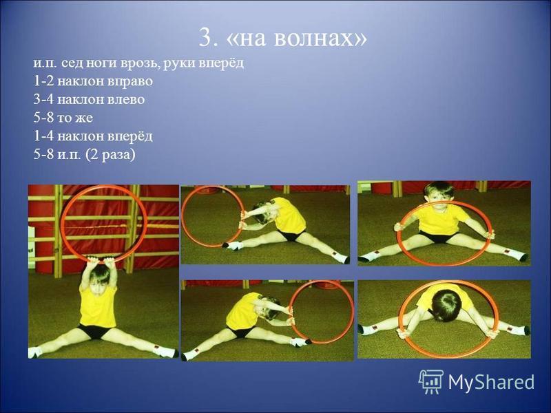 3. «на волнах» и.п. сед ноги врозь, руки вперёд 1-2 наклон вправо 3-4 наклон влево 5-8 то же 1-4 наклон вперёд 5-8 и.п. (2 раза)