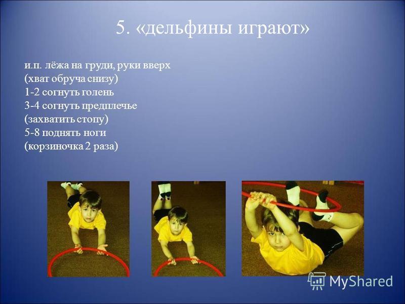 5. «дельфины играют» и.п. лёжа на груди, руки вверх (хват обруча снизу) 1-2 согнуть голень 3-4 согнуть предплечье (захватить стопу) 5-8 поднять ноги (корзиночка 2 раза)