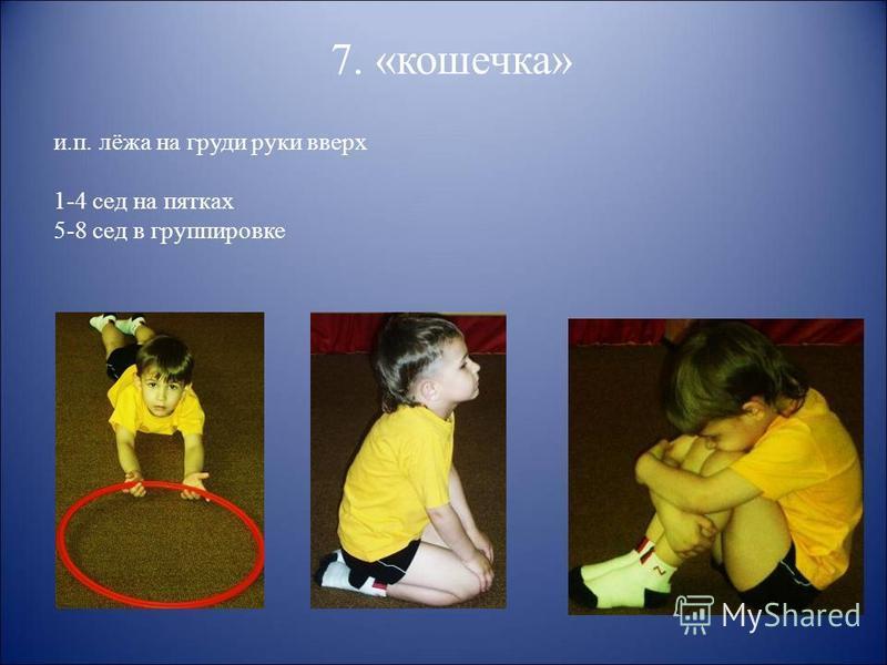 7. «кошечка» и.п. лёжа на груди руки вверх 1-4 сед на пятках 5-8 сед в группировке
