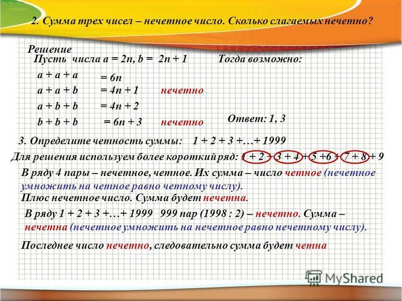 2. Сумма трех чисел – нечетное число. Сколько слагаемых нечетно? Решение Пусть числа а = 2n, b = 2n + 1Тогда возможно: а + а + а а + а + b а + b + b b + b + b = 6n = 4n + 1 = 4n + 2 = 6n + 3 нечетно Ответ: 1, 3 3. Определите четность суммы: 1 + 2 + 3