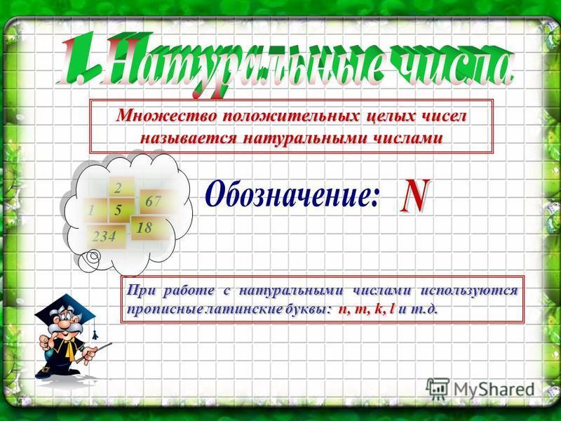 Множество положительных целых чисел называется натуральными числами 1 2 5 67 234 18 При работе с натуральными числами используются прописные латинские буквы: n, m, k, l и т.д.