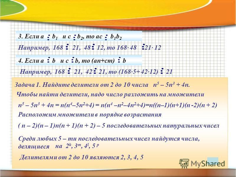 3. Если а b 1 и c b 2, то ac b 1 b 2 Например, 168 21, 48 12, то 168· 48 21· 12 4. Если а b и c b, то (an+cm) b Например, 168 21, 42 21, то (168·5+ 42·12) 21 Задача 1. Найдите делители от 2 до 10 числа п 5 – 5 п 3 + 4 п. Чтобы найти делители, надо чи