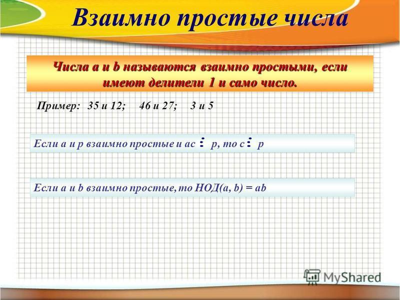 Числа а и b называются взаимно простыми, если имеют делители 1 и само число. Пример: 35 и 12; 46 и 27; 3 и 5 Если а и р взаимно простые и ас р, то с р Если а и b взаимно простые, то НОД(а, b) = ab