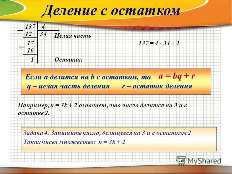 1374 312 17 4 16 1Остаток 137 = 4 · 34 + 1 Целая часть Если а делится на b с остатком, то a = bq + r q – целая часть деления r – остаток деления Задача 4. Запишите число, делящееся на 3 и с остатком 2 Таких чисел множество: n = 3k + 2 Например, п = 3