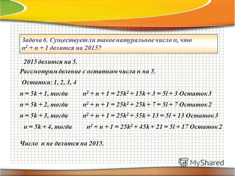 Задача 6. Существует ли такое натуральное число п, что п 2 + п + 1 делится на 2015? 2015 делится на 5. Рассмотрим деление с остатком числа п на 5. Остатки: 1, 2, 3, 4 п = 5k + 1, тогдап 2 + п + 1 = 25k 2 + 15k + 3 = 5l + 3 Остаток 3 п = 5k + 2, тогда
