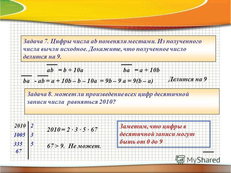Задача 7. Цифры числа ab поменяли местами. Из полученного числа вычли исходное. Докажите, что полученное число делится на 9. ab = b + 10aba = a + 10b Делится на 9 ba - ab = a + 10b – b – 10a = 9b – 9 a = 9(b – a) Задача 8. может ли произведение всех