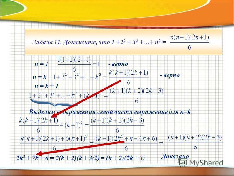 Задача 11. Докажите, что 1 +2 2 + 3 2 +…+ п 2 = п = 1- верно п = k - верно п = k + 1 Выделим в выражении левой части выражение для n=k 2k 2 + 7k + 6 = 2(k + 2)(k + 3/2) = (k + 2)(2k + 3) Доказано.