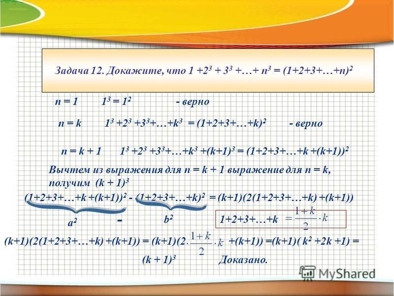 Задача 12. Докажите, что 1 +2 3 + 3 3 +…+ п 3 = (1+2+3+…+n) 2 п = 1 1 3 = 1 2 - верно п = k 1 3 +2 3 +3 3 +…+k 3 = (1+2+3+…+k) 2 - верно п = k + 1 1 3 +2 3 +3 3 +…+k 3 +(k+1) 3 = (1+2+3+…+k +(k+1)) 2 Вычтем из выражения для п = k + 1 выражение для п