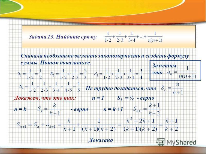 Задача 13. Найдите сумму Сначала необходимо выявить закономерность и создать формулу суммы. Потом доказать ее. Не трудно догадаться, что Докажем, что это так:n = 1 S 1 = ½ - верно n = k - верноn = k +1 Доказано Заметим, что