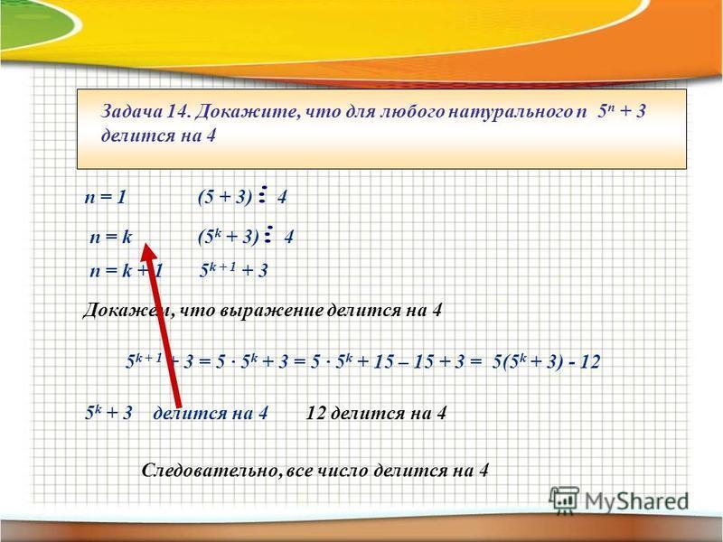 Задача 14. Докажите, что для любого натурального п 5 п + 3 делится на 4 п = 1 (5 + 3) 4 п = k (5 k + 3) 4 п = k + 1 5 k + 1 + 3 Докажем, что выражение делится на 4 5 k + 1 + 3 = 5 · 5 k + 3 = 5 · 5 k + 15 – 15 + 3 = 5(5 k + 3) - 12 5 k + 3 делится на
