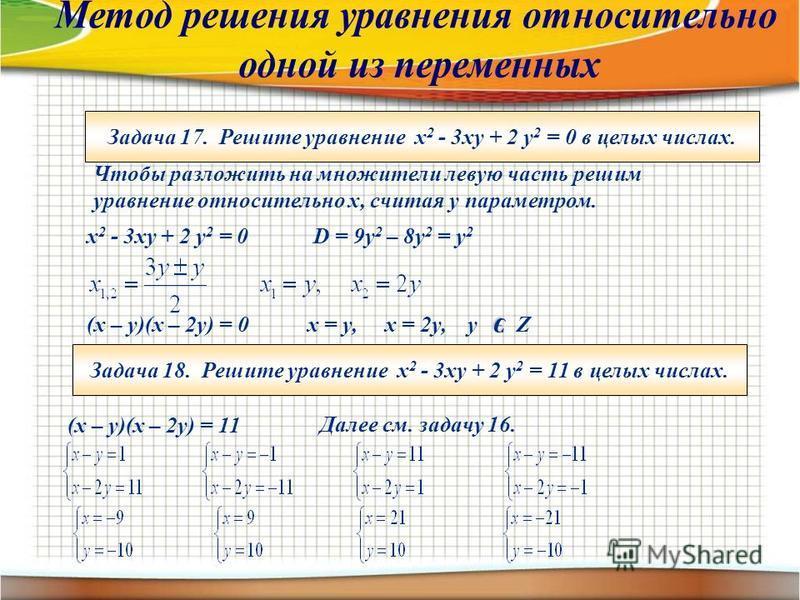 Задача 17. Решите уравнение х 2 - 3 ху + 2 у 2 = 0 в целых числах. Чтобы разложить на множители левую часть решим уравнение относительно х, считая у параметром. х 2 - 3 ху + 2 у 2 = 0D = 9y 2 – 8y 2 = y 2 (x – y)(x – 2y) = 0x = y, x = 2y, y Zэ Задача