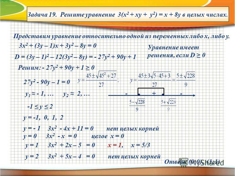 Задача 19. Решите уравнение 3(х 2 + ху + у 2 ) = х + 8 у в целых числах. Представим уравнение относительно одной из переменных либо х, либо у. 3 х 2 + (3 у – 1)х + 3 у 2 – 8 у = 0 D = (3y – 1) 2 – 12(3y 2 – 8y) = - 27y 2 + 90y + 1 Уравнение имеет реш