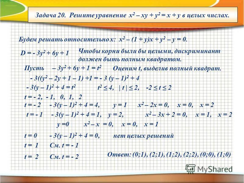 Задача 20. Решите уравнение x 2 – xy + y 2 = x + y в целых числах. Будем решать относительно х: х 2 – (1 + у)х + у 2 – у = 0. D = - 3y 2 + 6y + 1 Чтобы корни были бы целыми, дискриминант должен быть полным квадратом. Пусть – 3 у 2 + 6y + 1 = t 2 Оцен