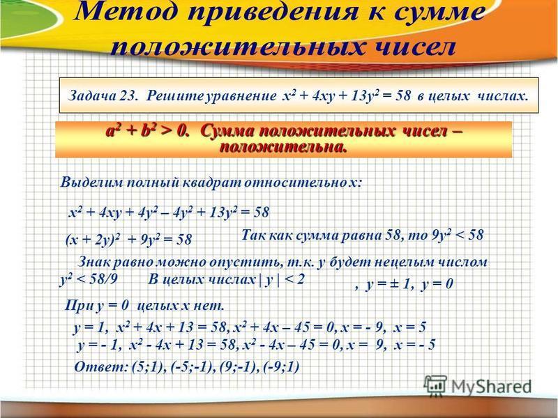 Задача 23. Решите уравнение х 2 + 4 ху + 13 у 2 = 58 в целых числах. a 2 + b 2 > 0. Сумма положительных чисел – положительна. Выделим полный квадрат относительно х: х 2 + 4 ху + 4 у 2 – 4 у 2 + 13 у 2 = 58 (х + 2 у) 2 + 9 у 2 = 58 Так как сумма равна