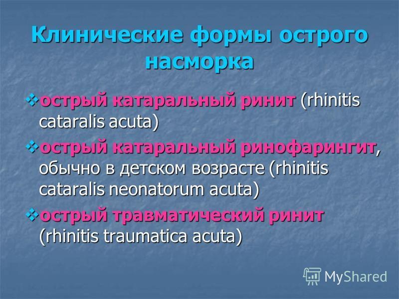 Клинические формы острого насморка острый катаральный ринит (rhinitis cataralis acuta) острый катаральный ринит (rhinitis cataralis acuta) острый катаральный ринофарингит, обычно в детском возрасте (rhinitis cataralis neonatorum acuta) острый катарал