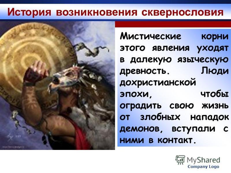 Company Logo www.themegallery.com Мистические корни этого явления уходят в далекую языческую древность. Люди дохристианской эпохи, чтобы оградить свою жизнь от злобных нападок демонов, вступали с ними в контакт. История возникновения сквернословия