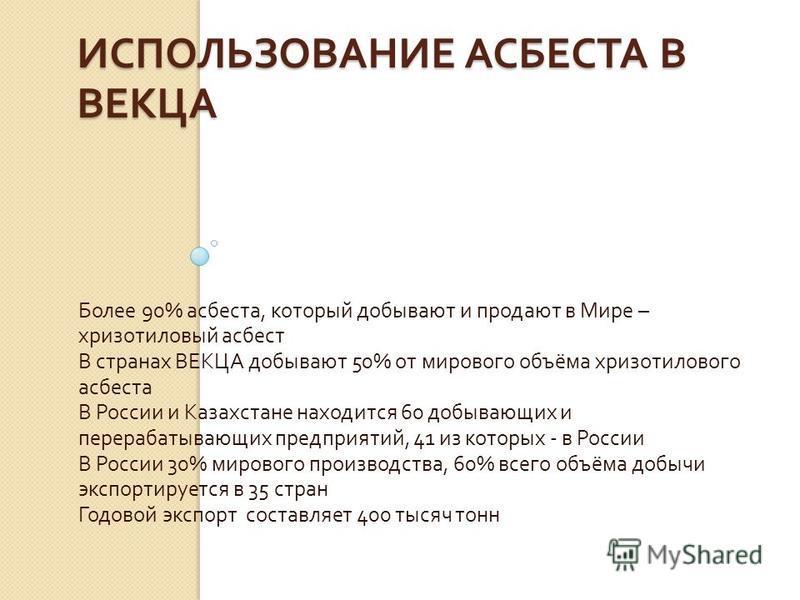 ИСПОЛЬЗОВАНИЕ АСБЕСТА В ВЕКЦА Более 90% асбеста, который добывают и продают в Мире – хризотиловый асбест В странах ВЕКЦА добывают 50% от мирового объёма хризотилового асбеста В России и Казахстане находится 60 добывающих и перерабатывающих предприяти