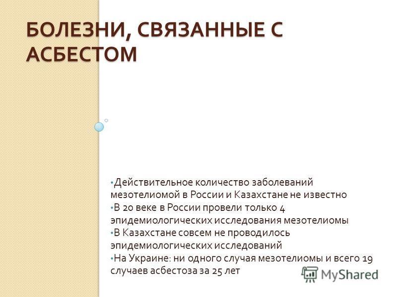 БОЛЕЗНИ, СВЯЗАННЫЕ С АСБЕСТОМ Действительное количество заболеваний мезотелиомой в России и Казахстане не известно В 20 веке в России провели только 4 эпидемиологических исследования мезотелиомы В Казахстане совсем не проводилось эпидемиологических и