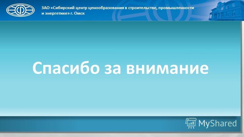 Спасибо за внимание ЗАО «Сибирский центр ценообразования в строительстве, промышленности и энергетике» г. Омск