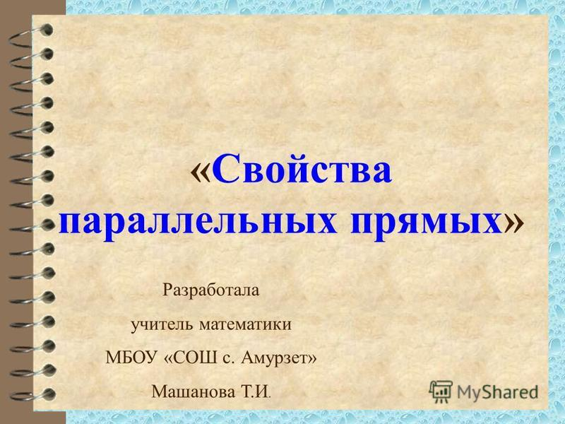 «Свойства параллельных прямых» Разработала учитель математики МБОУ «СОШ с. Амурзет» Машанова Т.И.