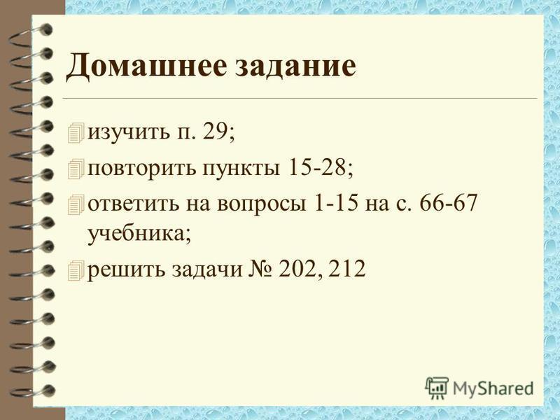 Домашнее задание 4 изучить п. 29; 4 повторить пункты 15-28; 4 ответить на вопросы 1-15 на с. 66-67 учебника; 4 решить задачи 202, 212