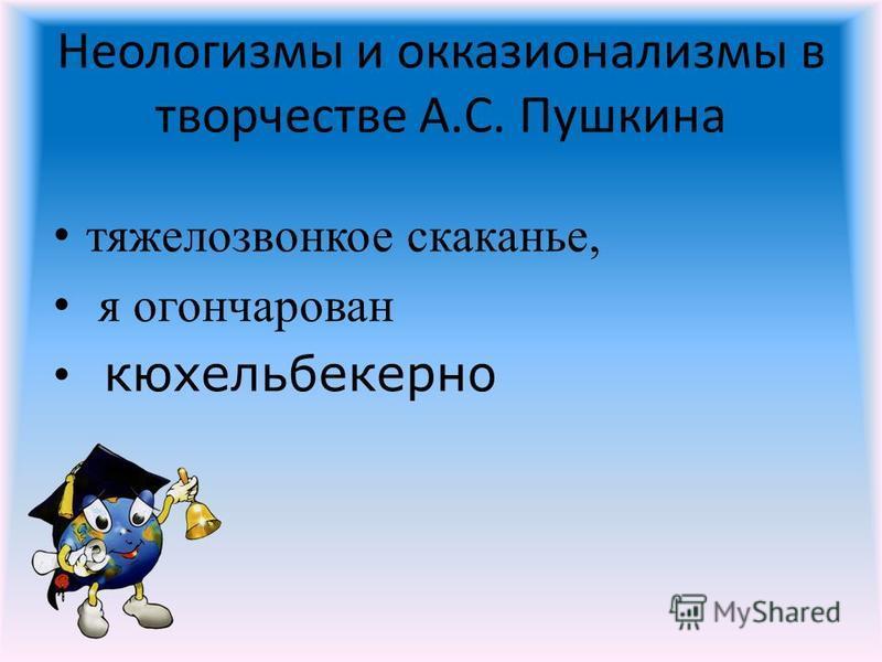 Неологизмы и окказионализмы в творчестве А.С. Пушкина тяжело звонкое скаканье, я огончарован кюхельбекерно