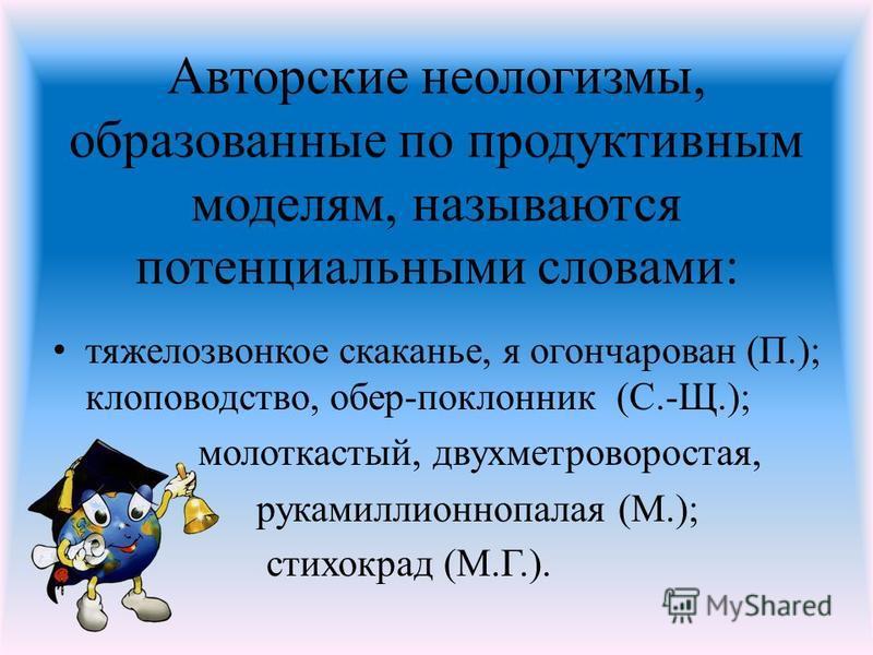 Авторские неологизмы, образованные по продуктивным моделям, называются потенциальными словами: тяжело звонкое скаканье, я огончарован (П.); хлопководство, обер-поклонник (С.-Щ.); молоткастый, двухметроворостая, рукамиллионнопалая (М.); стихокрад (М.Г