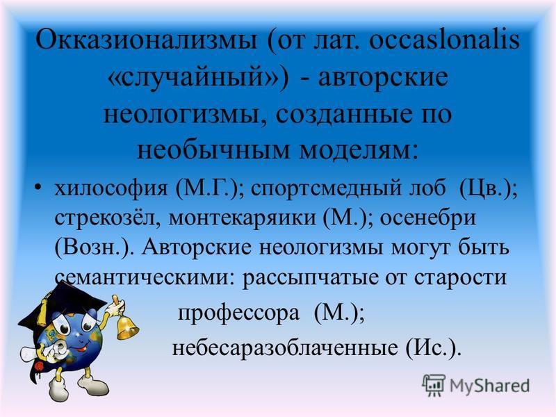 Окказионализмы (от лат. occaslonalis «случайный») - авторские неологизмы, созданные по необычным моделям: философия (М.Г.); спортсмедный лоб (Цв.); стрекозёл, монтекаряики (М.); осенебри (Возн.). Авторские неологизмы могут быть семантическими: рассып