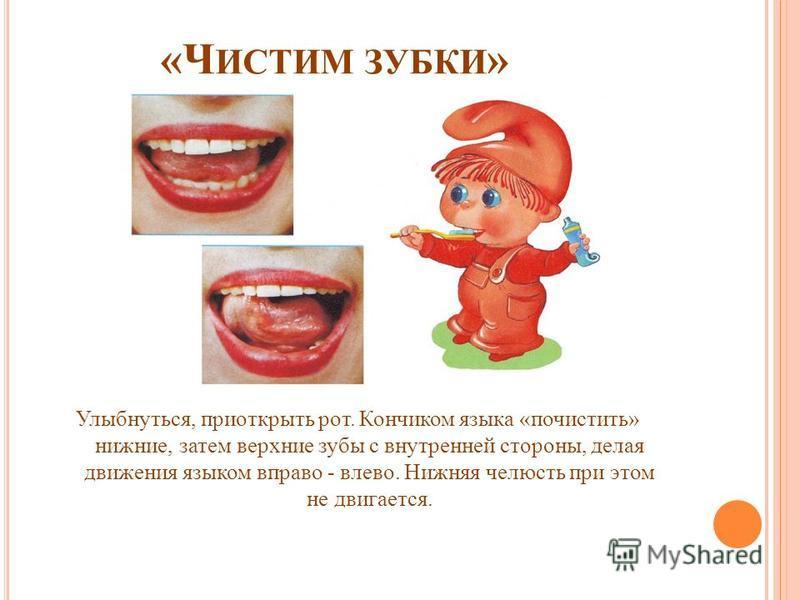 «Ч ИСТИМ ЗУБКИ » Улыбнуться, приоткрыть рот. Кончиком языка «почистить» нижние, затем верхние зубы с внутренней стороны, делая движения языком вправо - влево. Нижняя челюсть при этом не двигается.